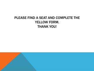 Please find a seat and complete the yellow form. Thank you!