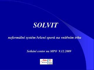 SOLVIT neformální systém řešení sporů na vnitřním trhu Setkání center na MPO 9.12.2009