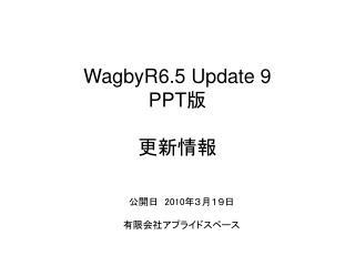 WagbyR6.5 Update 9 PPT 版 更新情報