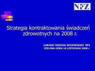 Strategia kontraktowania świadczeń zdrowotnych na 2008 r. LUBUSKI ODDZIAŁ WOJEWÓDZKI NFZ
