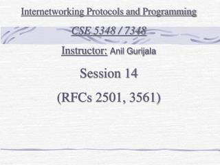 Internetworking Protocols and Programming CSE 5348 / 7348 Instructor: Anil Gurijala Session 14