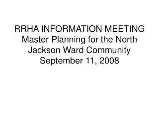 RRHA INFORMATION MEETING Master Planning for the North Jackson Ward Community September 11, 2008