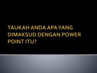 TAUKAH ANDA APA YANG DIMAKSUD DENGAN POWER POINT ITU?