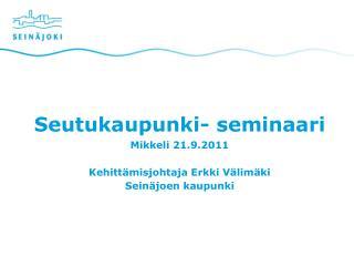 Seutukaupunki- seminaari Mikkeli 21.9.2011 Kehittämisjohtaja Erkki Välimäki Seinäjoen kaupunki