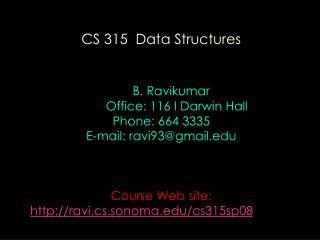 CS 315 Data Structures B. Ravikumar Office: 116 I Darwin Hall Phone: 664 3335