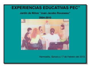 """ EXPERIENCIAS EDUCATIVAS PEC"" Jardín de Niños ""Juan Jacobo Rousseau"" 2004-2010"