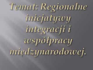 Temat: Regionalne inicjatywy integracji i współpracy międzynarodowej.