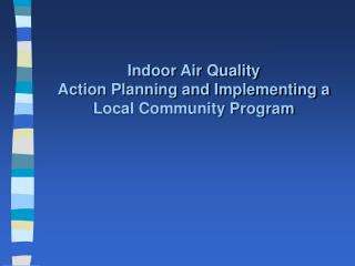 Indoor Air Quality Action Planning and Implementing a  Local Community Program