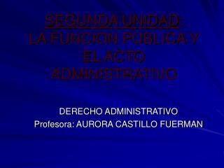 SEGUNDA UNIDAD : LA FUNCION PUBLICA Y EL ACTO ADMINISTRATIVO