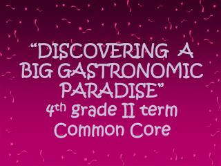 """DISCOVERING A BIG GASTRONOMIC PARADISE"" 4 th grade II term Common Core"