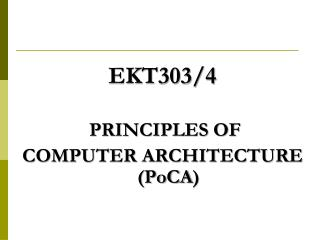 EKT303/4 PRINCIPLES OF  COMPUTER ARCHITECTURE ( PoCA )