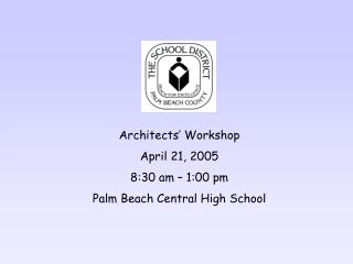 Architects' Workshop  April 21, 2005 8:30 am – 1:00 pm Palm Beach Central High School