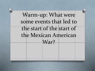 Warm-up: What were some events that led to the start of the start of the Mexican American War?