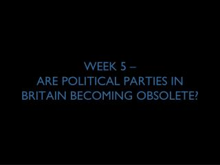 WEEK 5 – ARE POLITICAL PARTIES IN BRITAIN BECOMING OBSOLETE?
