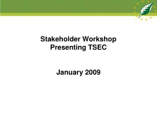Stakeholder Workshop Presenting TSEC January 2009