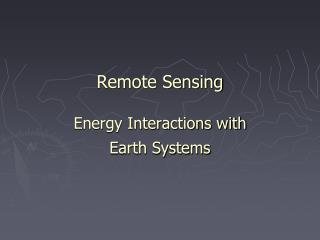 Remote Sensing Energy Interactions with  Earth Systems