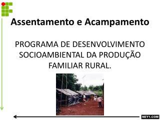 Assentamento e Acampamento PROGRAMA DE DESENVOLVIMENTO SOCIOAMBIENTAL DA PRODUÇÃO FAMILIAR RURAL.