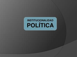 INSTITUCIONALIDAD POLÍTICA