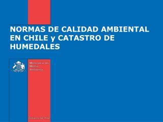 NORMAS DE CALIDAD AMBIENTAL EN CHILE y CATASTRO DE HUMEDALES
