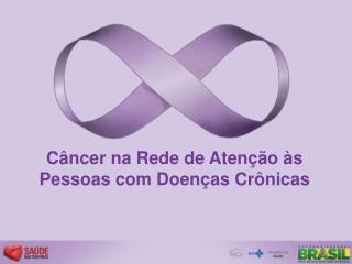 Câncer na Rede de Atenção às Pessoas com Doenças Crônicas