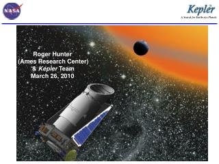 Roger Hunter (Ames Research Center) & Kepler Team March 26, 2010