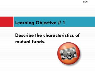 Learning Objective # 1 Describe the characteristics of mutual funds.