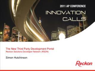 The New Third Party Development Portal Reckon Solutions Developer Network (RSDN) Simon Hutchinson