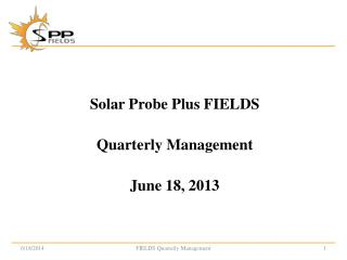 Solar Probe Plus FIELDS Quarterly Management June 18, 2013
