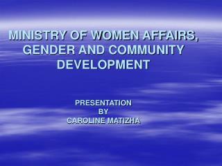 MINISTRY OF WOMEN AFFAIRS, GENDER AND COMMUNITY DEVELOPMENT PRESENTATION BY CAROLINE MATIZHA