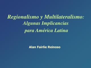 Regionalismo y Multilateralismo : Algunas Implicancias para América Latina