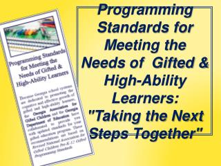 "Programming Standards for Meeting the Needs of  Gifted & High-Ability Learners:  ""Taking the Next Steps Togethe"