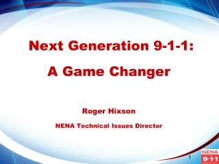 Next Generation 9-1-1: A Game Changer Roger Hixson NENA Technical Issues Director