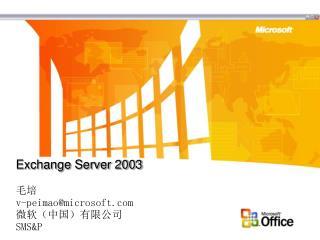 Exchange Server 2003 毛培 v-peimao@microsoft 微软(中国)有限公司 SMS&P