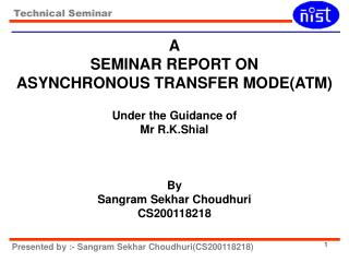 A SEMINAR REPORT ON ASYNCHRONOUS TRANSFER MODE(ATM) Under the Guidance of Mr R.K.Shial By