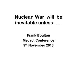 Nuclear War will be inevitable unless …..