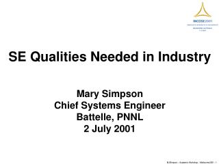SE Qualities Needed in Industry Mary Simpson Chief Systems Engineer Battelle, PNNL 2 July 2001