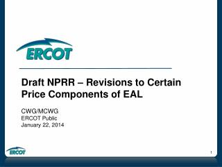 Draft NPRR – Revisions to Certain Price Components of EAL CWG/MCWG ERCOT Public January 22, 2014
