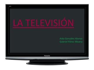 LA TELEVISIÓN Aida González Alonso Gabriel Flórez Meana
