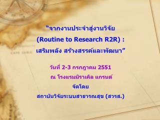 """"""" จากงานประจำสู่งานวิจัย ( Routine to Research R2R) : เสริมพลัง สร้างสรรค์และพัฒนา """""""