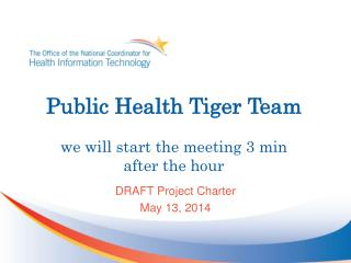 Public Health Tiger Team we will start the meeting 3 min after the hour