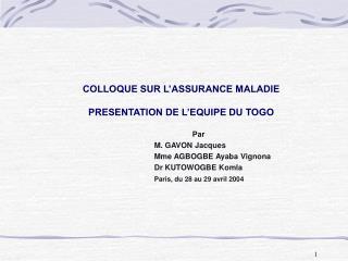 COLLOQUE SUR L'ASSURANCE MALADIE PRESENTATION DE L'EQUIPE DU TOGO Par M. GAVON Jacques