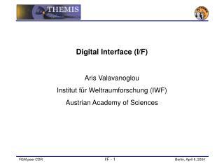Digital Interface (I/F) Aris Valavanoglou Institut f ü r Weltraumforschung (IWF)
