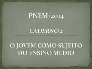PNEM/2014 CADERNO 2 O JOVEM COMO SUJEITO DO ENSINO MÉDIO