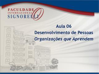 Aula 06 Desenvolvimento de Pessoas Organizações que Aprendem