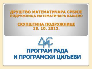 ДРУШТВО МАТЕМАТИЧАРА СРБИЈЕ ПОДРУЖНИЦА МАТЕМАТИЧАРА ВАЉЕВО СКУПШТИНА ПОДРУЖНИЦЕ 18. 10. 2013.