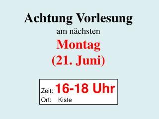 Achtung Vorlesung am nächsten Montag (21. Juni)