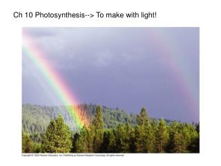 Ch 10 Photosynthesis--> To make with light!