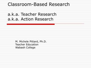 Classroom-Based Research  a.k.a. Teacher Research a.k.a. Action Research