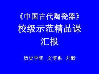 《 中国古代陶瓷器 》 校级示范精品课 汇报 历史学院 文博系 刘毅