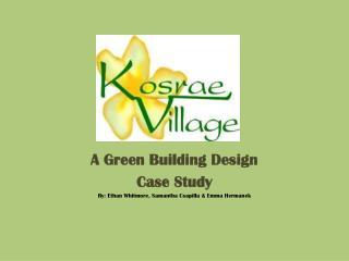 A Green Building Design Case Study By: Ethan Whitmore, Samantha Csapilla & Emma Hermanek